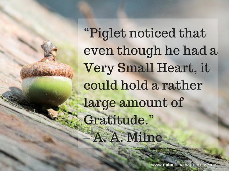 """Piglet noticed that even though he had a Very Small Heart, it could hold a rather large amount of Gratitude."" – A.A. Milne in Winnie-the-Pooh"